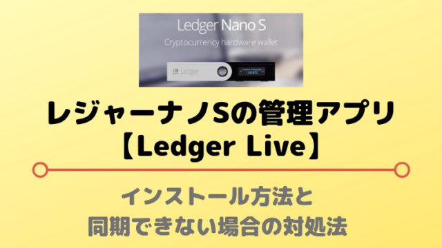 【Ledger Live】インストール方法と同期できない場合の対処法|Ledger Nano S(レジャーナノS)のアプリ