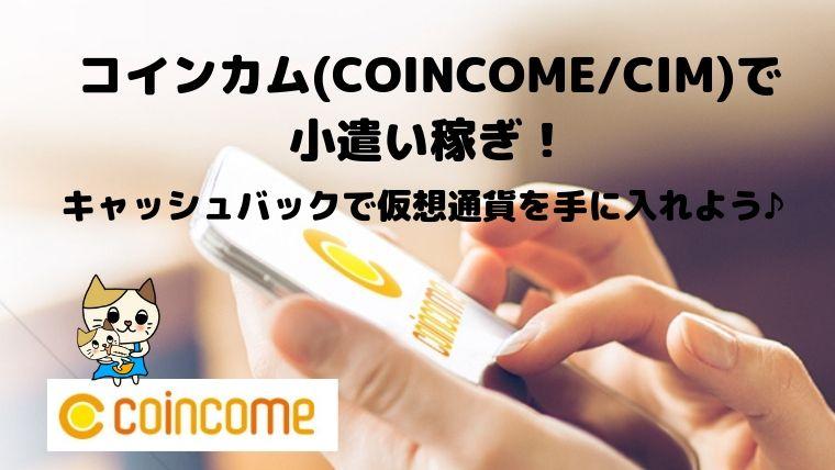 コインカム(COINCOME/CIM)で小遣い稼ぎ!キャッシュバックで仮想通貨を手に入れよう♪